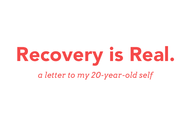 Recovery Is Real - a letter to my 20-year-old self