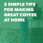 5 Simple Tips for Making Great Coffee at Home