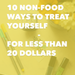 10 Non-Food Ways to Treat Yourself – For Less Than 20 Dollars