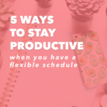5 Ways to Stay Productive When You Have a Flexible Schedule