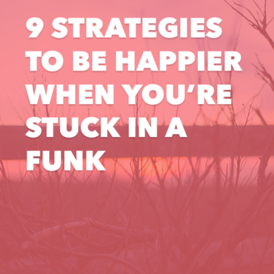9 strategies to be happier when you're stuck in a funk