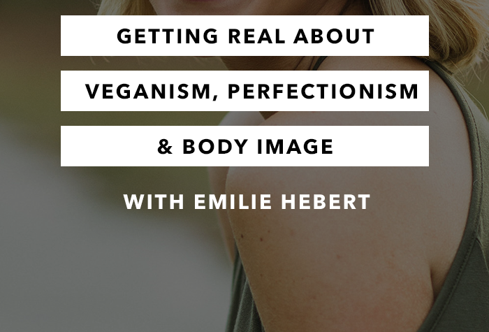 Getting Real About Veganism, Perfectionism and Body Image