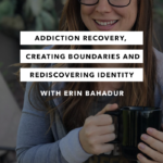 Addiction Recovery, Creating Boundaries and Rediscovering Identity – Episode 11 – The Chasing Joy Podcast