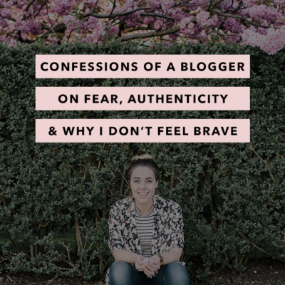 Confessions of a Blogger: on Fear, Authenticity and Why I Don't Feel Brave