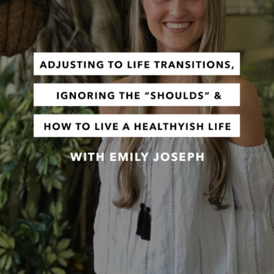"Adjusting to Life Transitions, Ignoring the ""Shoulds"" & How to Live a Healthyish Life with Emily Joseph"