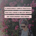9 Shockingly Simple Practices That Will Make a Major Impact on Your Energy and Mood