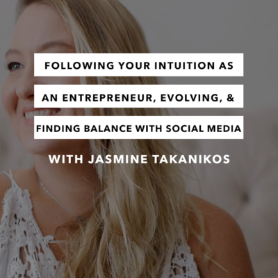 Following your intuition as an entrepreneur, evolving, & finding a healthy balance with social media with Jasmine Takanikos