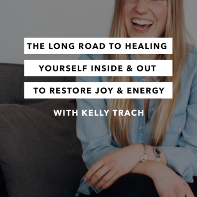 The Long Road to Healing Yourself Inside and Out to Restore Joy and Energy with Kelly Trach