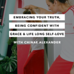 Embracing Your Truth, Being Confident with Grace & Life Long Self-Love with Chinae Alexander