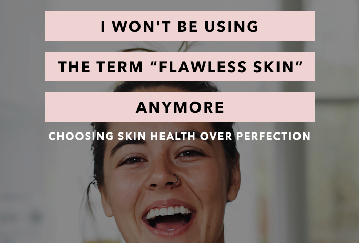 """I Won't Be Using the Term """"Flawless Skin"""" Anymore - Choosing Skin Health Over Perfection"""