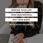 Making Your Life Your Masterpiece, Not Your Body with Katie Dalebout