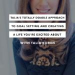 Talia's Totally Doable Approach to Goal Setting and Creating a Life You're Excited About with Talia Koren