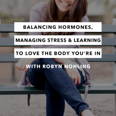 Balancing Hormones, Managing Stress and Learning to Love the Body You're In with Robyn Nohling