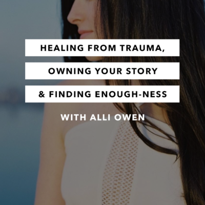 Healing from Trauma, Owning Your Story & Finding Enough-ness with Alli Owen