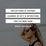Reflections and Lessons Learned in 2017 and Intentions for the New Year [Solo Episode]