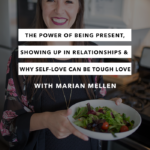 The Power of Being Present, Showing Up in Relationships & Why Self-Love Can Be Tough Love with Marian Mellen