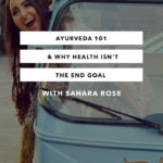 Ayurveda 101 & Why Health Isn't the End Goal with Sahara Rose
