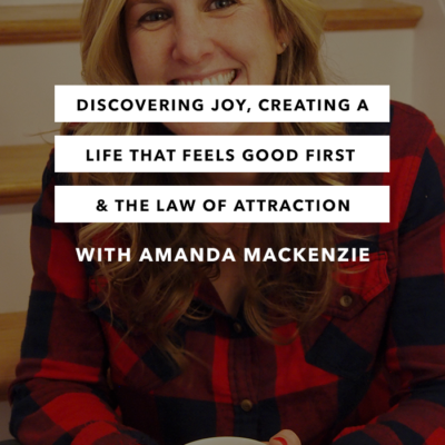 Discovering Joy, Creating a Life That Feels Good First & the Law of Attraction with Amanda Mackenzie