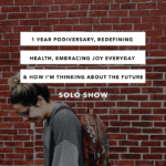 1 Year Podiversary, Redefining Health, Embracing Joy Everyday & How I'm Thinking About the Future – SOLO show