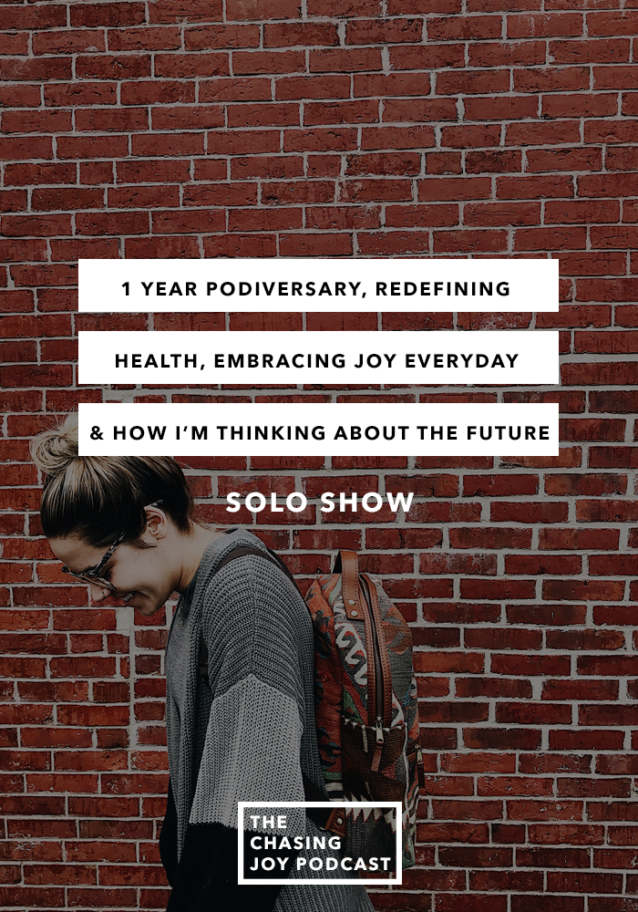 1 Year Podiversary, Redefining Health, Embracing Joy Everyday & How I'm Thinking About the Future - SOLO show