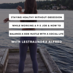 Staying Healthy Without Obsession While Working a 9-5 Job & How to Balance Your Side Hustle with a Social Life with Lestraundra Alfred