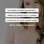 The Power of Being Resourceful, Embracing Opportunity and Change & Creating Joy and Energy in an Intense Career with Christine Skari