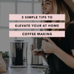 3 Simple Tips to Elevate Your at Home Coffee Making