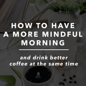 How to Have a More Mindful Morning and Drink Better Coffee at the Same Time
